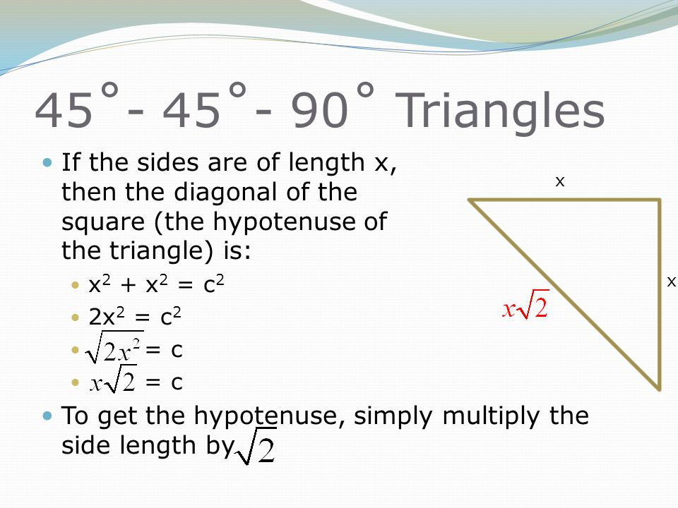 45˚- 45˚- 90˚ Triangles If the sides are of length x, then the diagonal of the square (the hypotenuse of the triangle) is: x 2 + x 2 = c 2 2x 2 = c 2