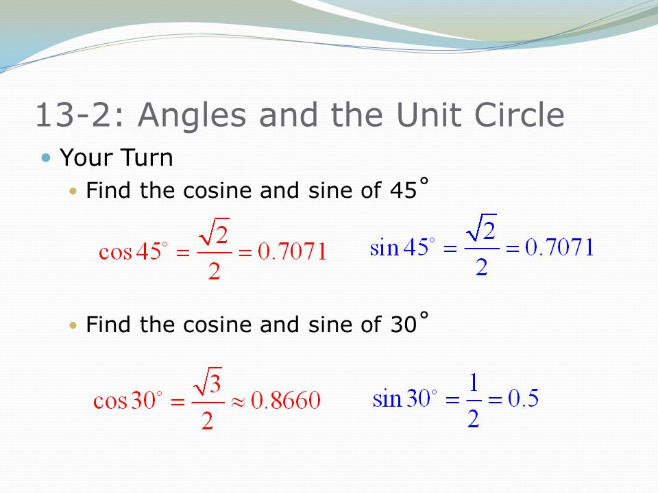 13-2: Angles and the Unit Circle Your Turn Find the cosine and sine of 45˚ Find the cosine and sine of 30˚