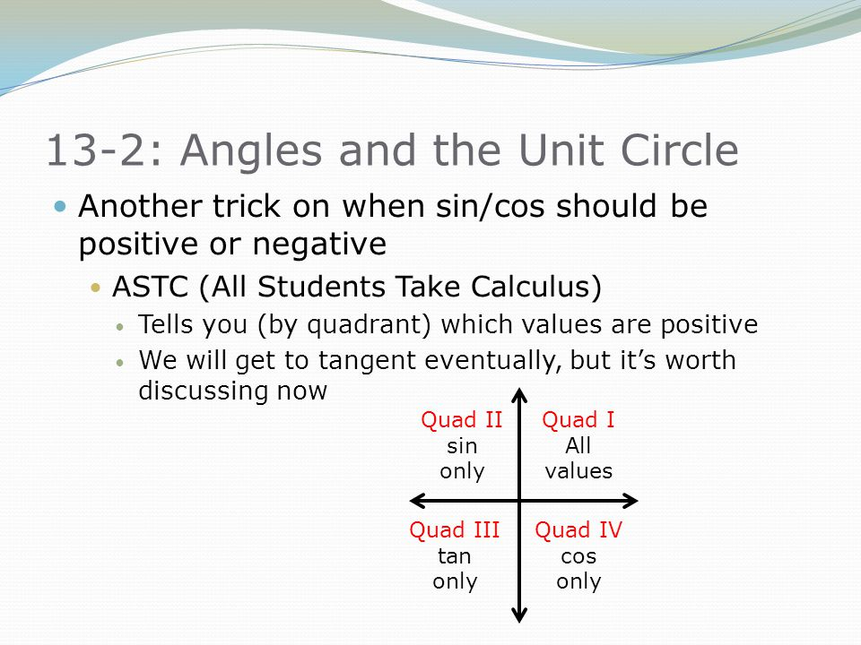 13-2: Angles and the Unit Circle Another trick on when sin/cos should be positive or negative ASTC (All Students Take Calculus) Tells you (by quadrant