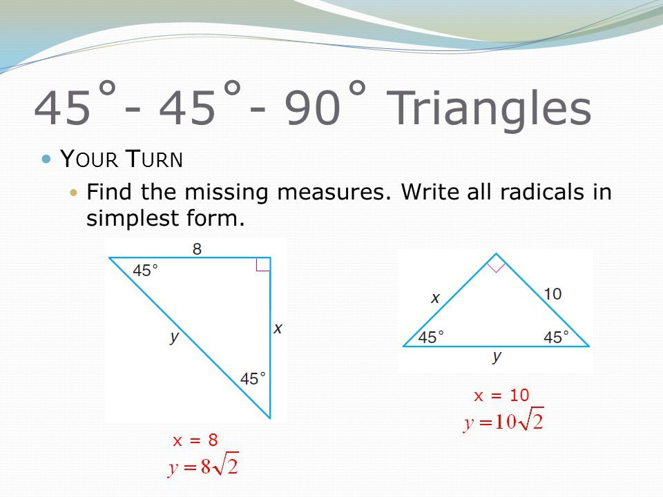 45˚- 45˚- 90˚ Triangles Y OUR T URN Find the missing measures. Write all radicals in simplest form. x = 8 x = 10