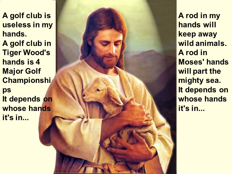 A rod in my hands will keep away wild animals.A rod in Moses hands will part the mighty sea.