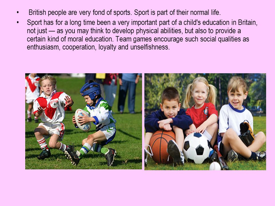 British people are very fond of sports. Sport is part of their normal life. Sport has for a long time been a very important part of a child's educatio