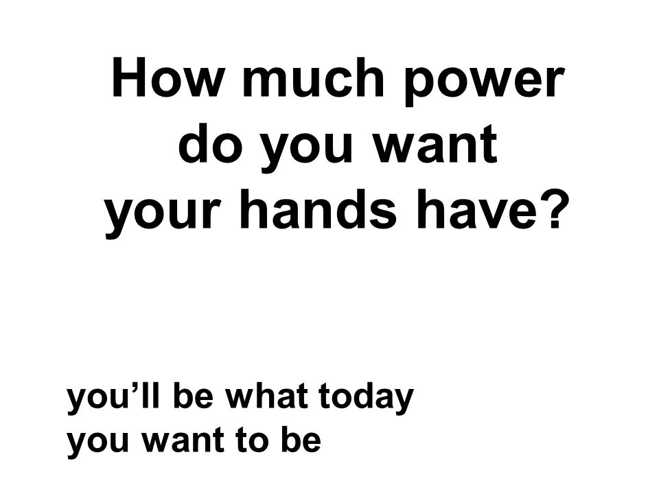 How much power do you want your hands have you'll be what today you want to be