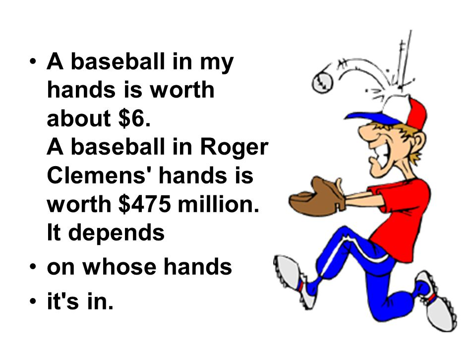 A baseball in my hands is worth about $6. A baseball in Roger Clemens hands is worth $475 million.