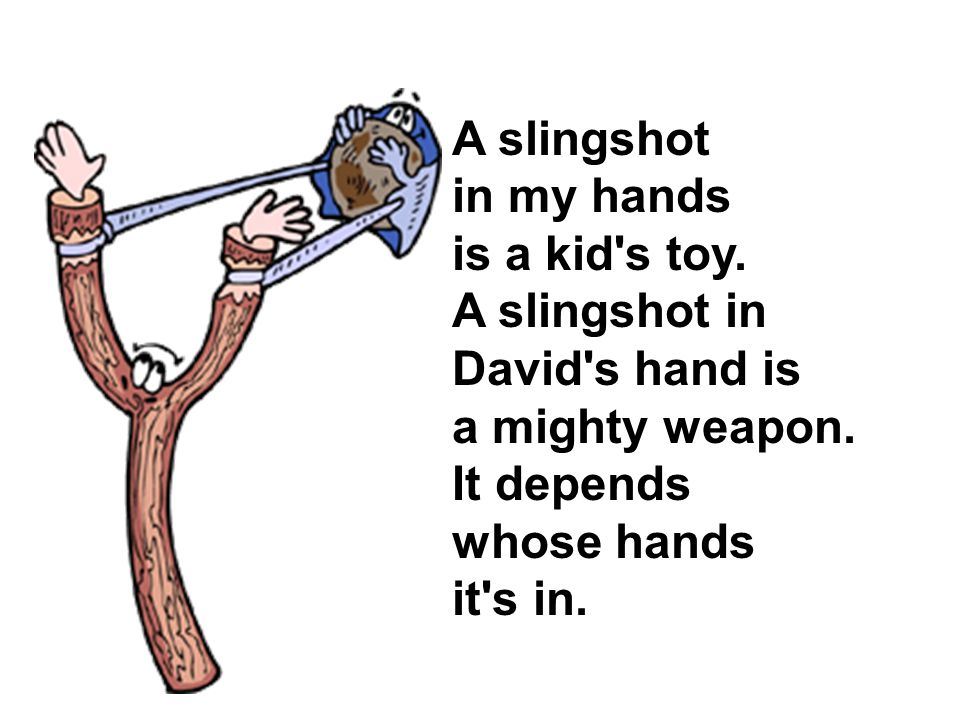 A slingshot in my hands is a kid s toy. A slingshot in David s hand is a mighty weapon.