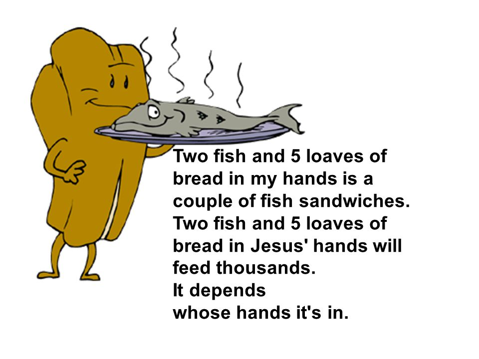 Two fish and 5 loaves of bread in my hands is a couple of fish sandwiches.