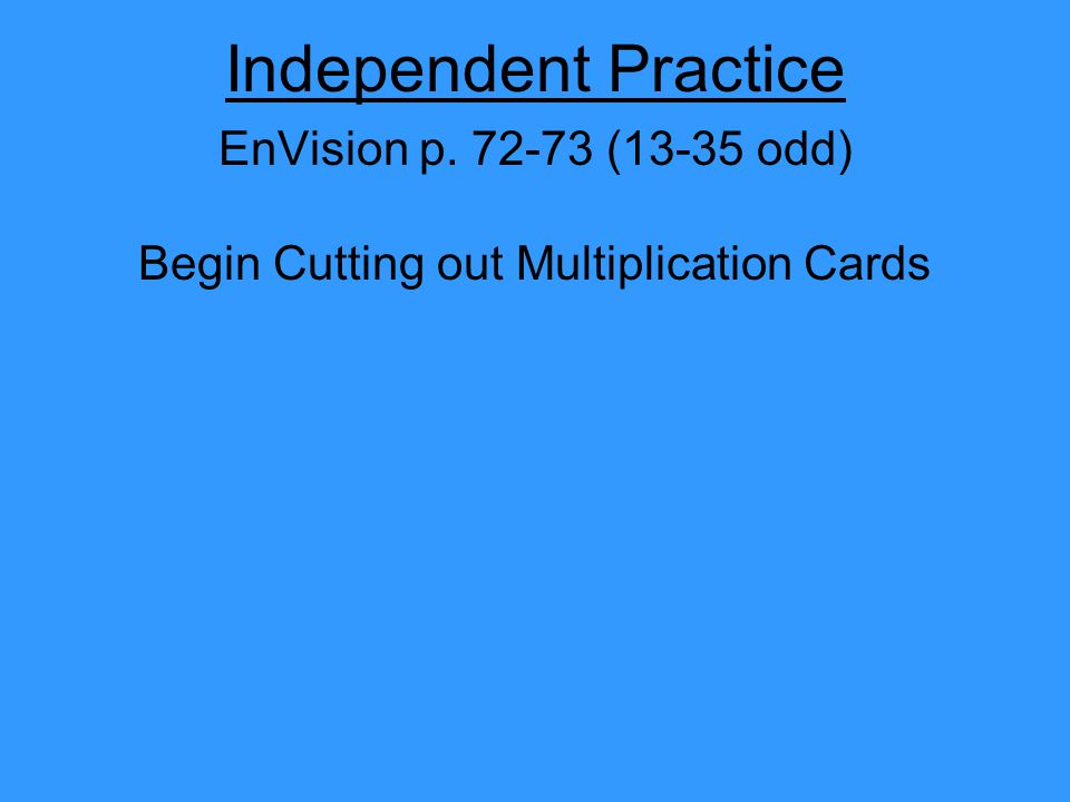 Independent Practice EnVision p. 72-73 (13-35 odd) Begin Cutting out Multiplication Cards