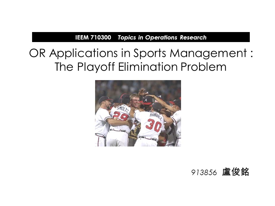 913856 盧俊銘 OR Applications in Sports Management : The Playoff Elimination Problem IEEM 710300 Topics in Operations Research