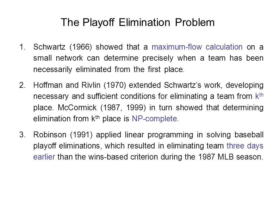 The Playoff Elimination Problem 1.Schwartz (1966) showed that a maximum-flow calculation on a small network can determine precisely when a team has been necessarily eliminated from the first place..