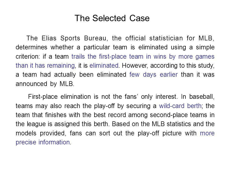 The Selected Case The Elias Sports Bureau, the official statistician for MLB, determines whether a particular team is eliminated using a simple criterion: if a team trails the first-place team in wins by more games than it has remaining, it is eliminated.