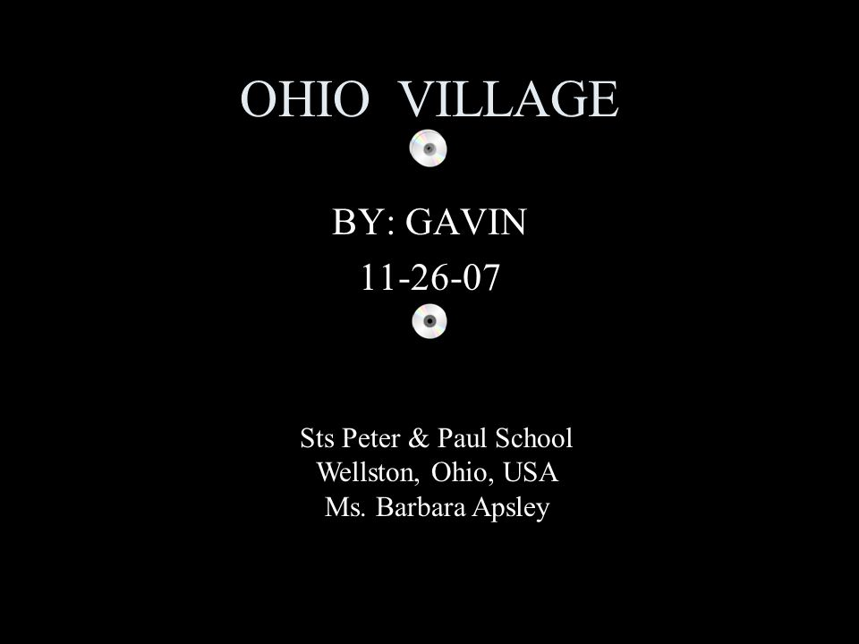 OHIO VILLAGE BY: GAVIN 11-26-07 Sts Peter & Paul School Wellston, Ohio, USA Ms. Barbara Apsley