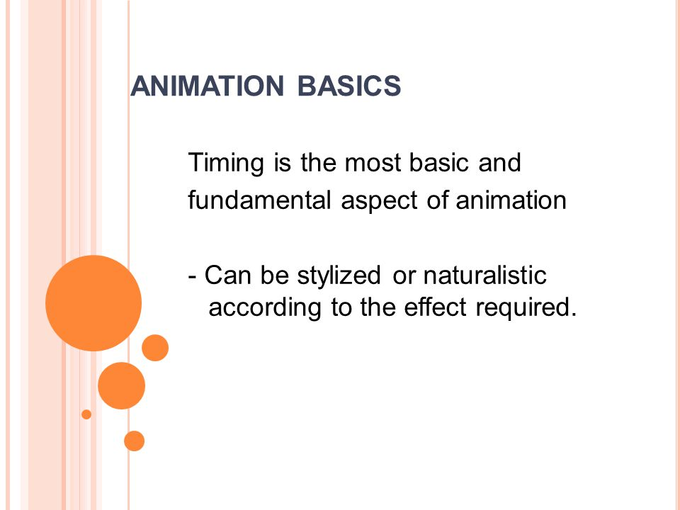 ANIMATION BASICS Timing is the most basic and fundamental aspect of animation - Can be stylized or naturalistic according to the effect required.