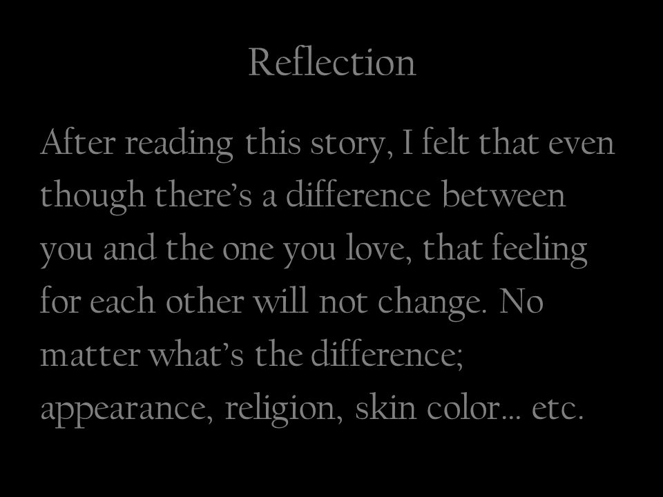Reflection After reading this story, I felt that even though there's a difference between you and the one you love, that feeling for each other will not change.