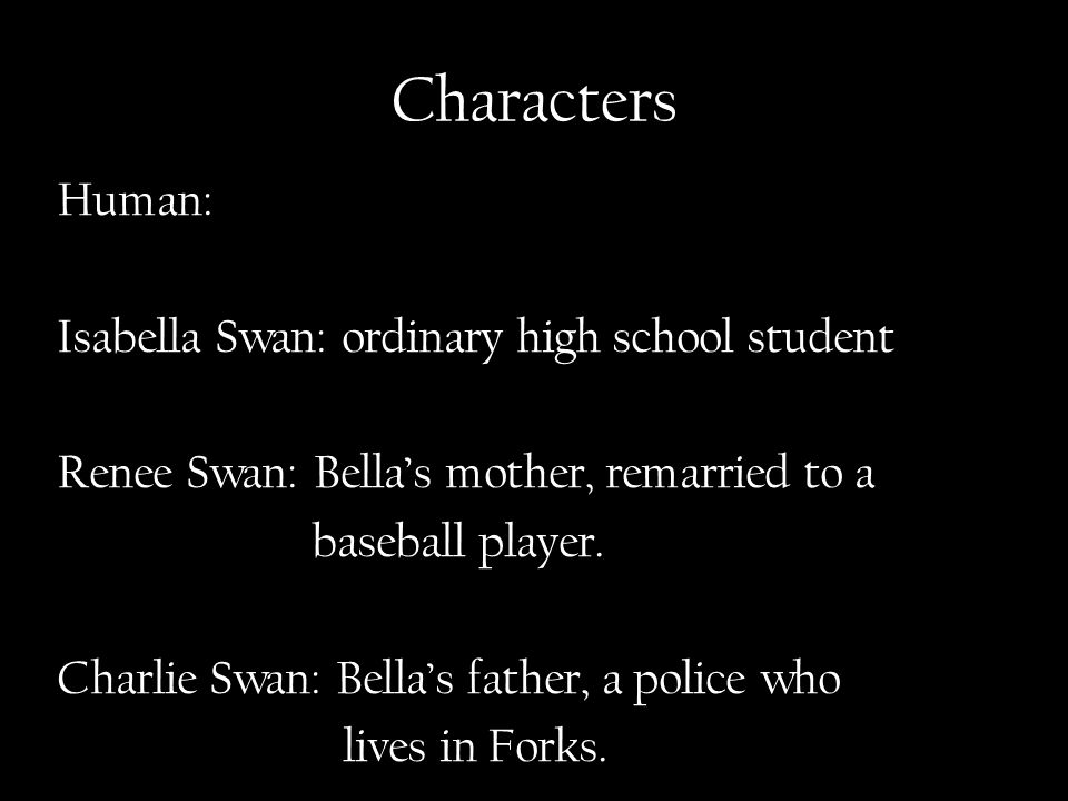 Characters Human: Isabella Swan: ordinary high school student Renee Swan: Bella's mother, remarried to a baseball player.