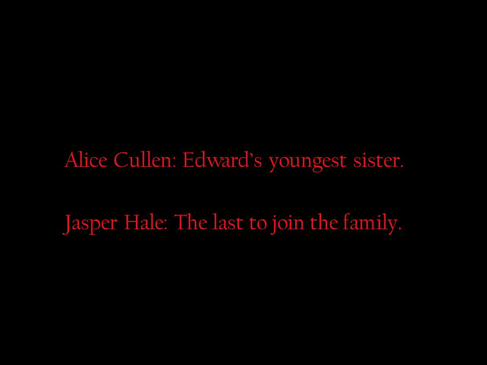 Alice Cullen: Edward's youngest sister. Jasper Hale: The last to join the family.