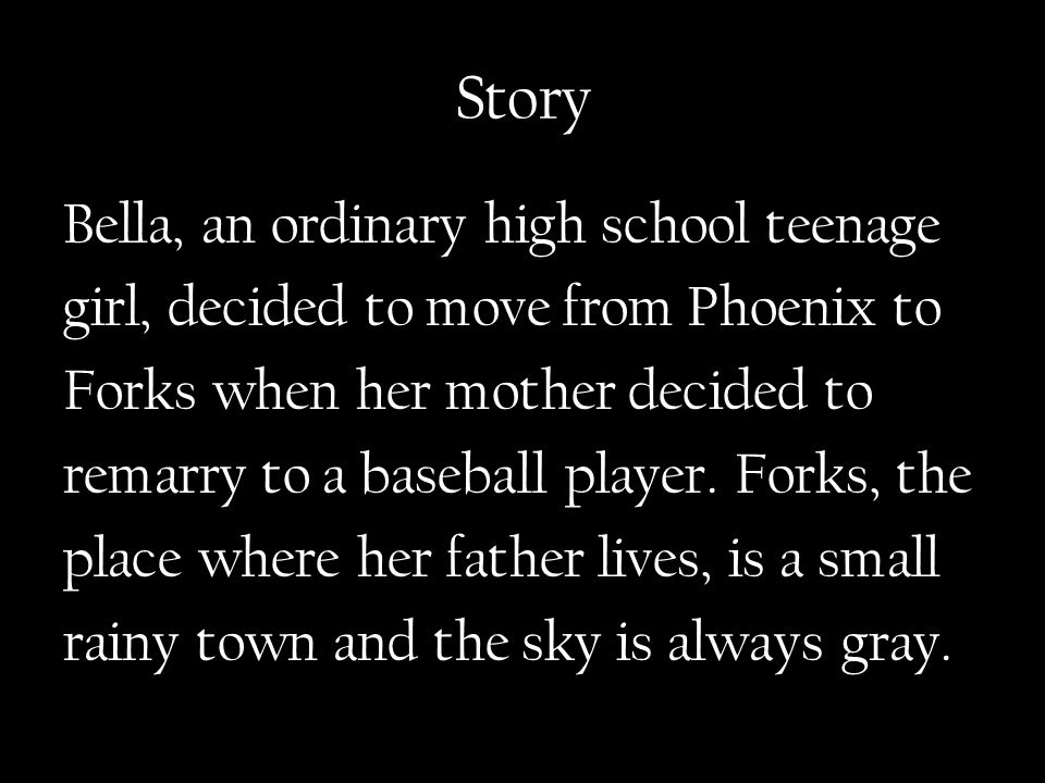 Story Bella, an ordinary high school teenage girl, decided to move from Phoenix to Forks when her mother decided to remarry to a baseball player.