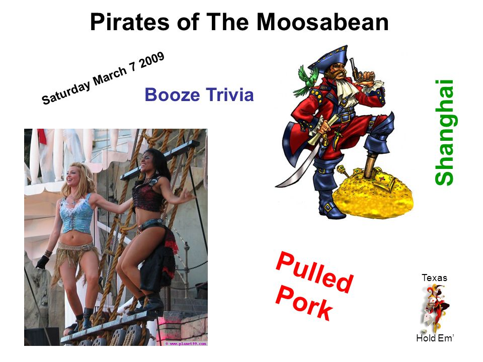 Pirates of The Moosabean Saturday March 7 2009 Booze Trivia Shanghai Pulled Pork Texas Hold Em'