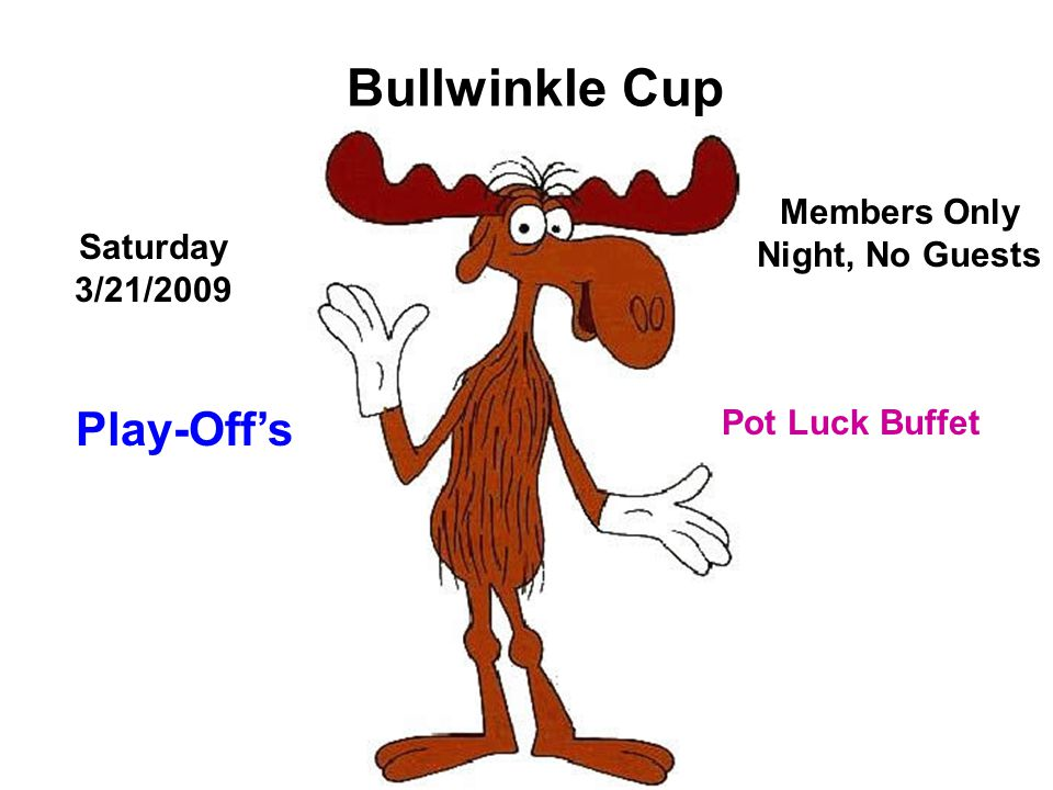 Bullwinkle Cup Pot Luck Buffet Play-Off's Saturday 3/21/2009 Members Only Night, No Guests
