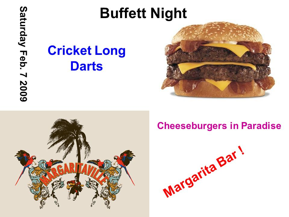 Buffett Night Saturday Feb. 7 2009 Cheeseburgers in Paradise Margarita Bar ! Cricket Long Darts