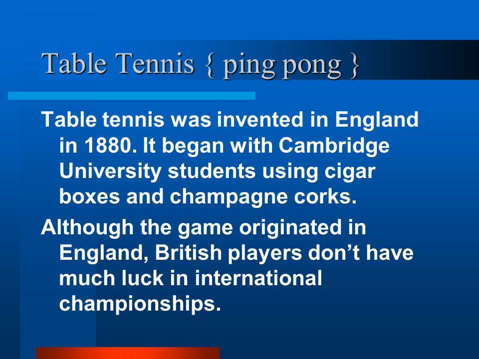 Table Tennis { ping pong } Table tennis was invented in England in 1880.