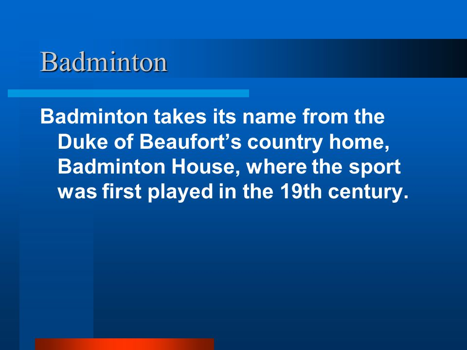 Badminton Badminton takes its name from the Duke of Beaufort's country home, Badminton House, where the sport was first played in the 19th century.