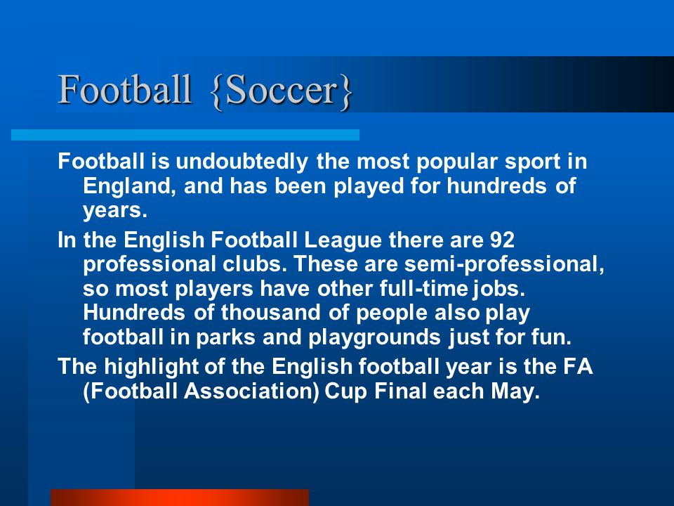 Football {Soccer} Football is undoubtedly the most popular sport in England, and has been played for hundreds of years.