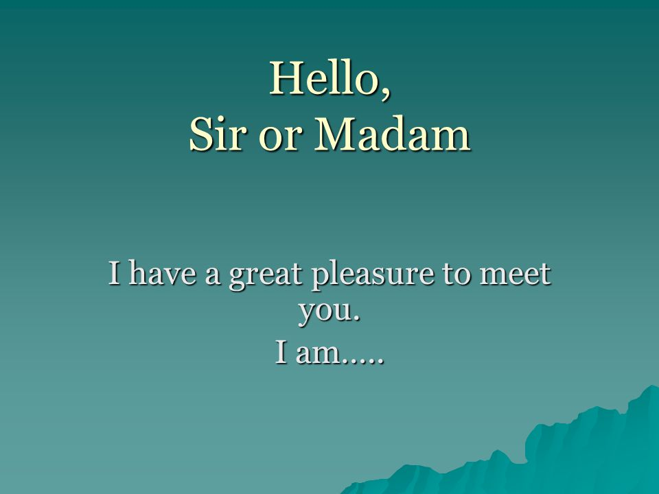 Hello, Sir or Madam I have a great pleasure to meet you. I am…..