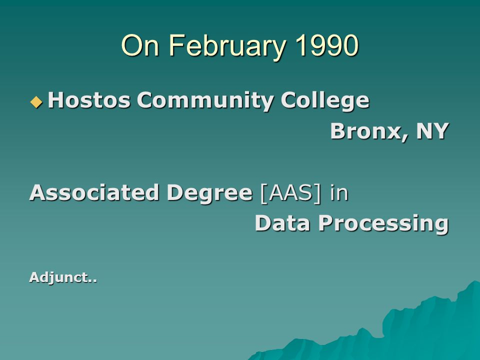 On February 1990  Hostos Community College Bronx, NY Bronx, NY Associated Degree [AAS] in Data Processing Data ProcessingAdjunct..