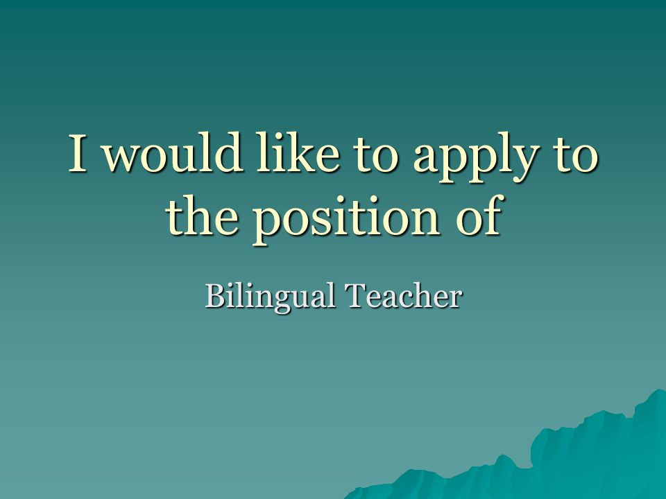 I would like to apply to the position of Bilingual Teacher
