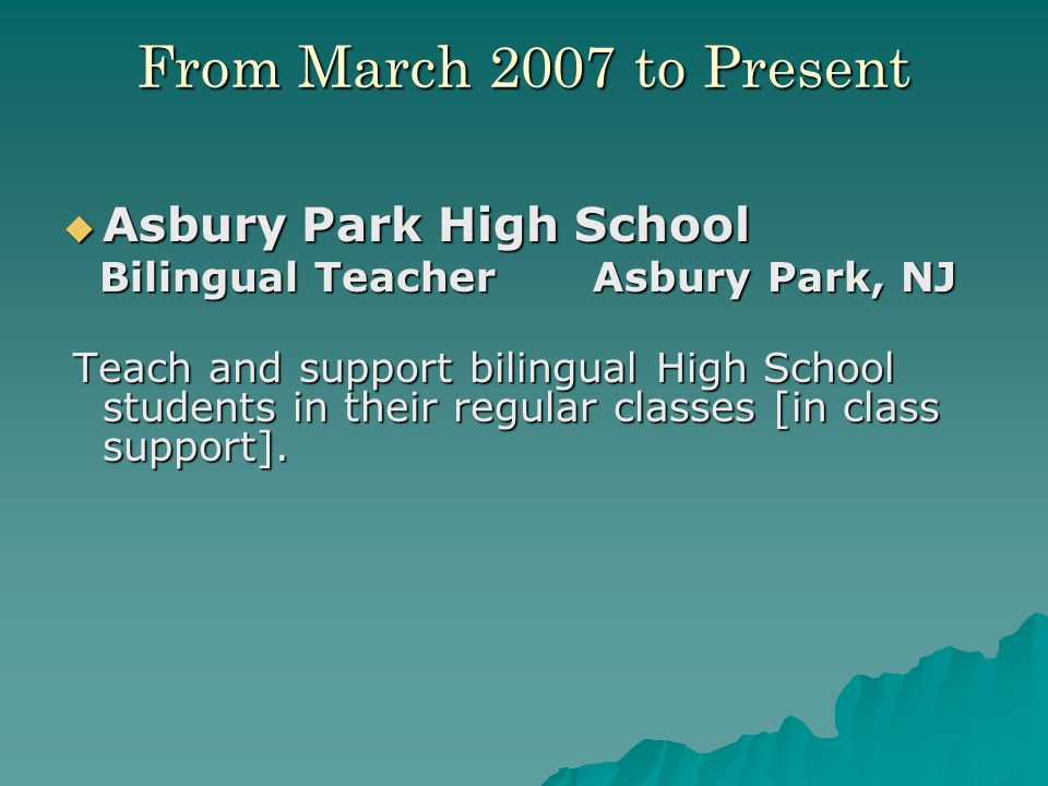 From March 2007 to Present  Asbury Park High School Bilingual Teacher Asbury Park, NJ Bilingual Teacher Asbury Park, NJ Teach and support bilingual High School students in their regular classes [in class support].