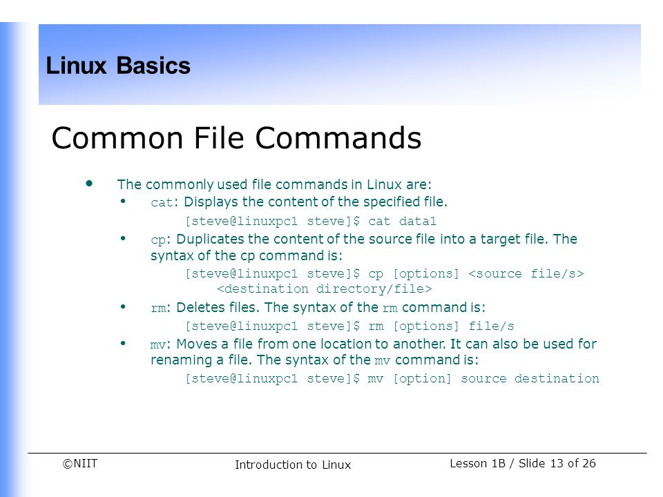 ©NIIT Linux Basics Lesson 1B / Slide 13 of 26 Introduction to Linux Common File Commands The commonly used file commands in Linux are: cat : Displays