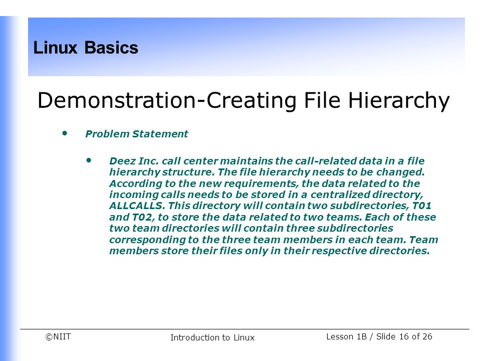 ©NIIT Linux Basics Lesson 1B / Slide 16 of 26 Introduction to Linux Demonstration-Creating File Hierarchy Problem Statement Deez Inc. call center main