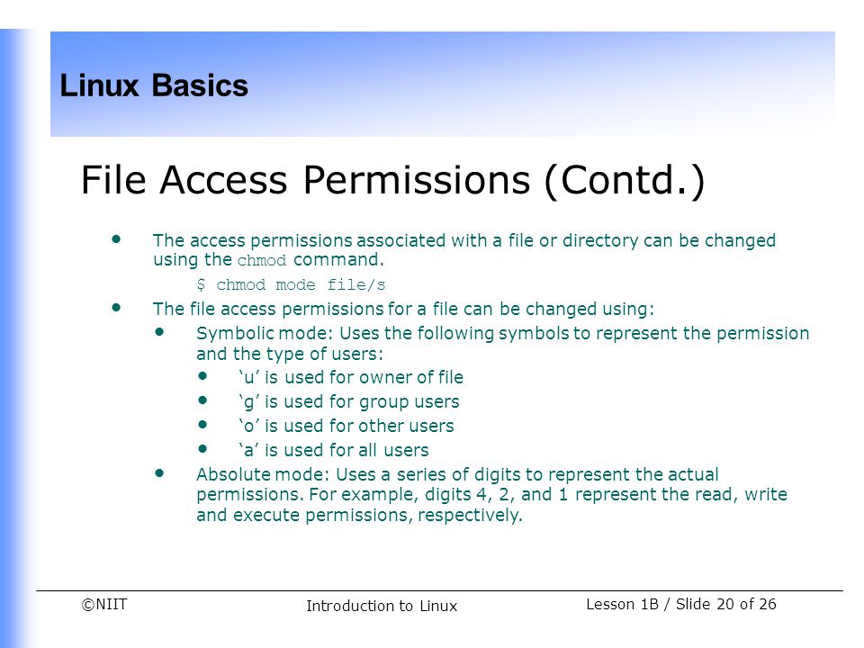 ©NIIT Linux Basics Lesson 1B / Slide 20 of 26 Introduction to Linux File Access Permissions (Contd.) The access permissions associated with a file or