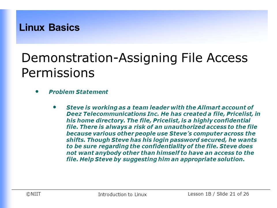 ©NIIT Linux Basics Lesson 1B / Slide 21 of 26 Introduction to Linux Demonstration-Assigning File Access Permissions Problem Statement Steve is working