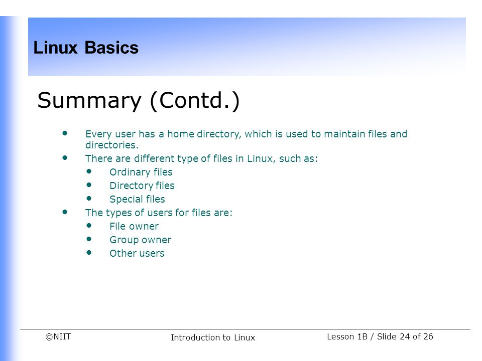 ©NIIT Linux Basics Lesson 1B / Slide 24 of 26 Introduction to Linux Summary (Contd.) Every user has a home directory, which is used to maintain files