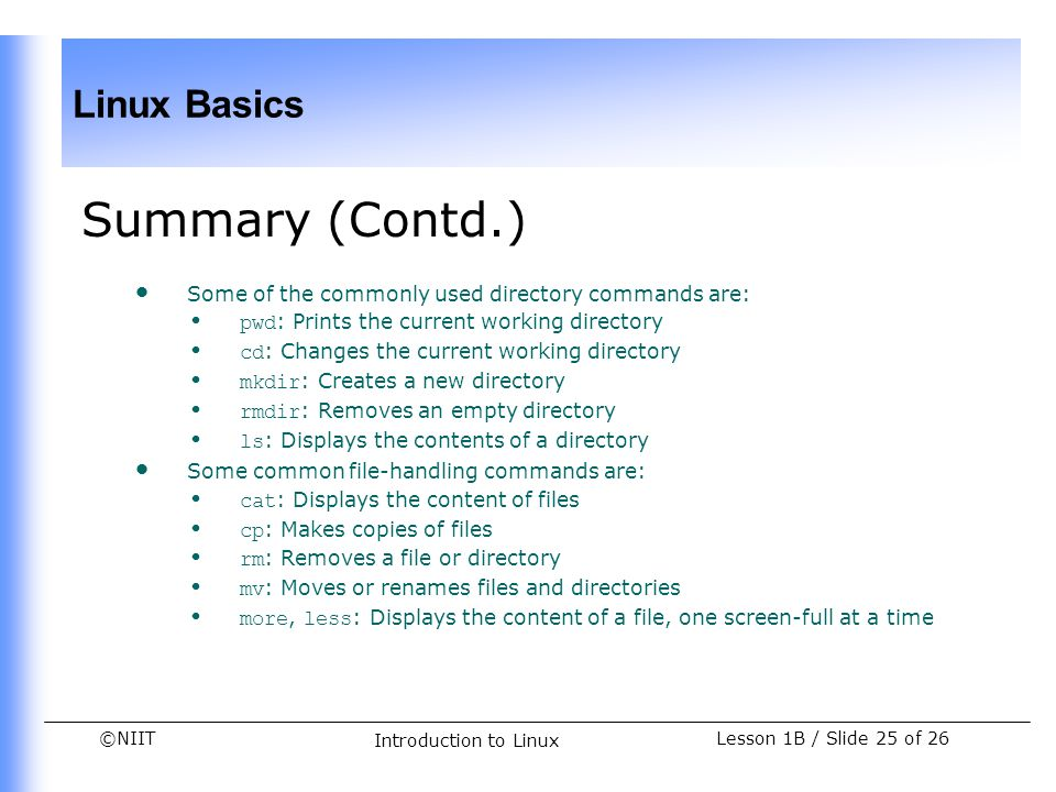 ©NIIT Linux Basics Lesson 1B / Slide 25 of 26 Introduction to Linux Summary (Contd.) Some of the commonly used directory commands are: pwd : Prints th