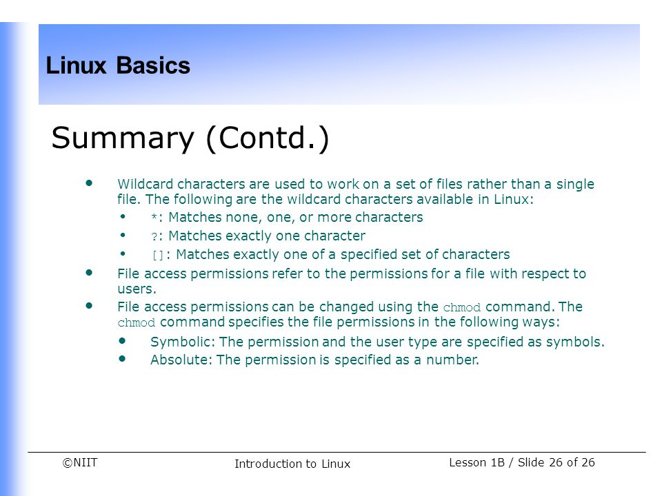 ©NIIT Linux Basics Lesson 1B / Slide 26 of 26 Introduction to Linux Summary (Contd.) Wildcard characters are used to work on a set of files rather tha