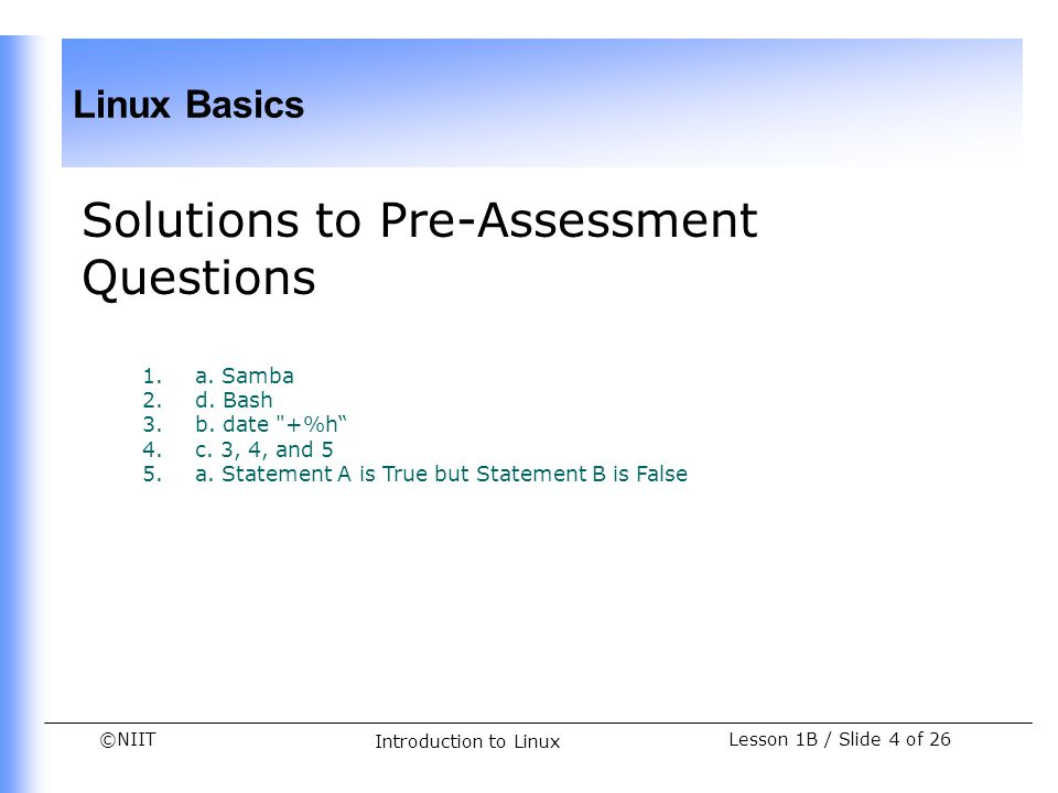©NIIT Linux Basics Introduction to Linux Lesson 1B / Slide 4 of 26 Solutions to Pre-Assessment Questions 1.a. Samba 2.d. Bash 3.b. date