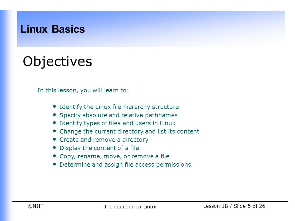©NIIT Linux Basics Lesson 1B / Slide 26 of 26 Introduction to Linux Summary (Contd.) Wildcard characters are used to work on a set of files rather than a single file.
