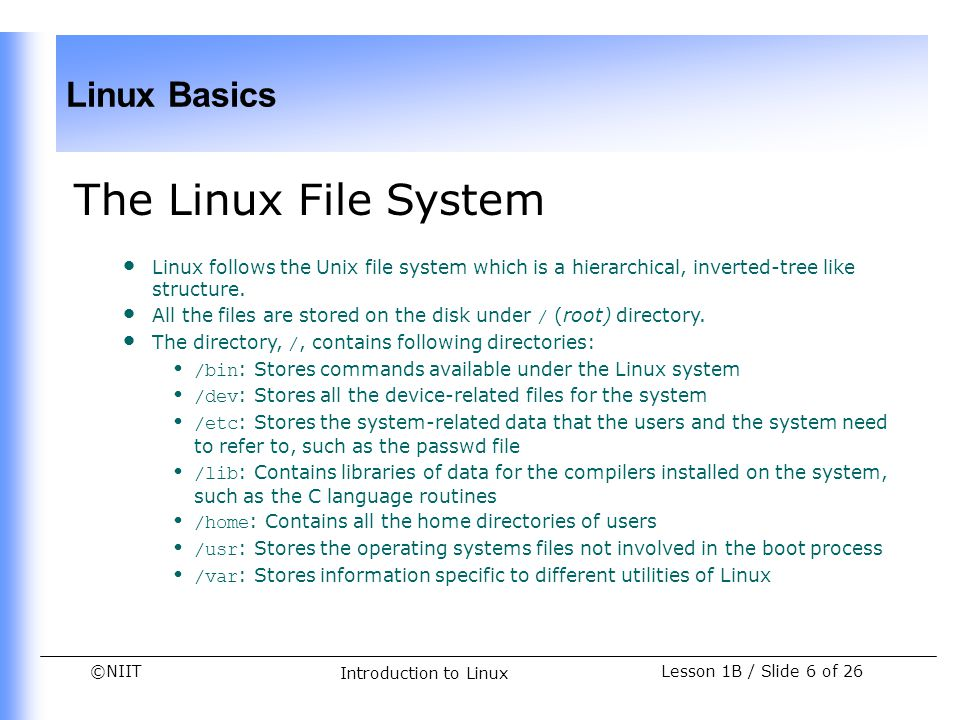 ©NIIT Linux Basics Lesson 1B / Slide 17 of 26 Introduction to Linux Demonstration-Creating File Hierarchy (Contd.) Problem Statement (Contd.) The following figure depicts the hierarchy of the files: Angela has been assigned the task of creating the preceding file hierarchy structure.