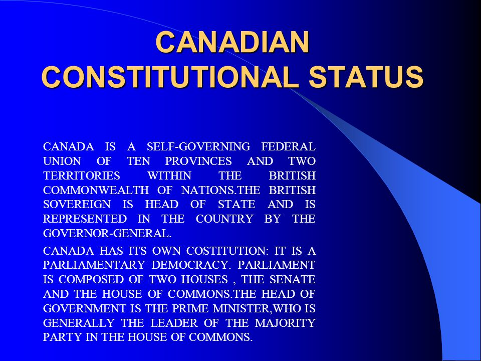 CANADIAN CONSTITUTIONAL STATUS CANADIAN CONSTITUTIONAL STATUS CANADA IS A SELF-GOVERNING FEDERAL UNION OF TEN PROVINCES AND TWO TERRITORIES WITHIN THE