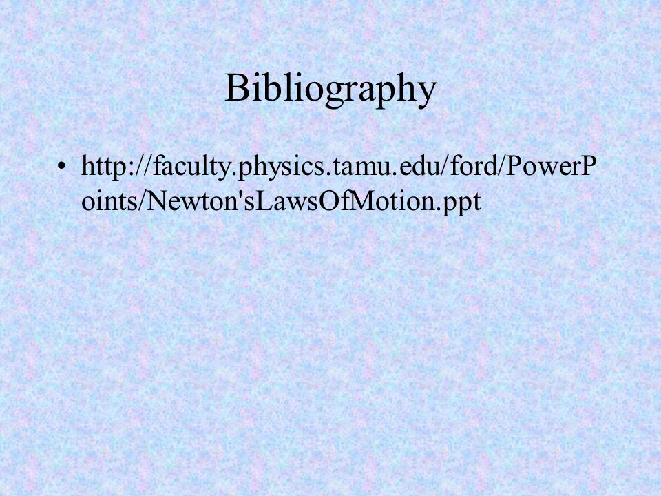 Bibliography http://faculty.physics.tamu.edu/ford/PowerP oints/Newton sLawsOfMotion.ppt