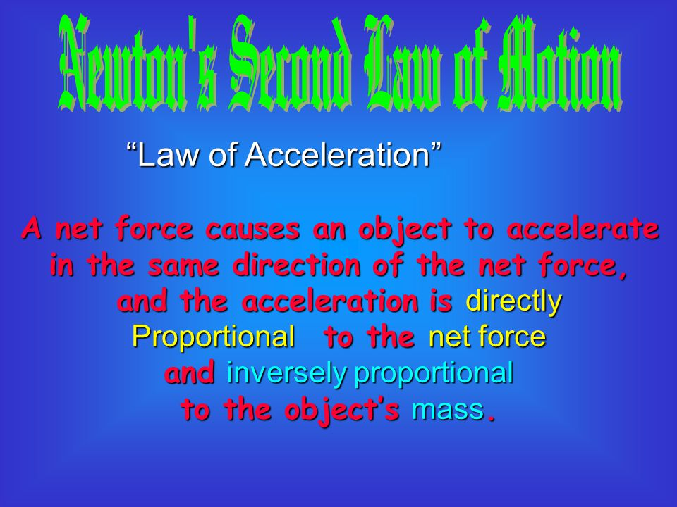 Law of Acceleration A net force causes an object to accelerate in the same direction of the net force, and the acceleration is directly Proportional to the net force and inversely proportional to the object's mass.
