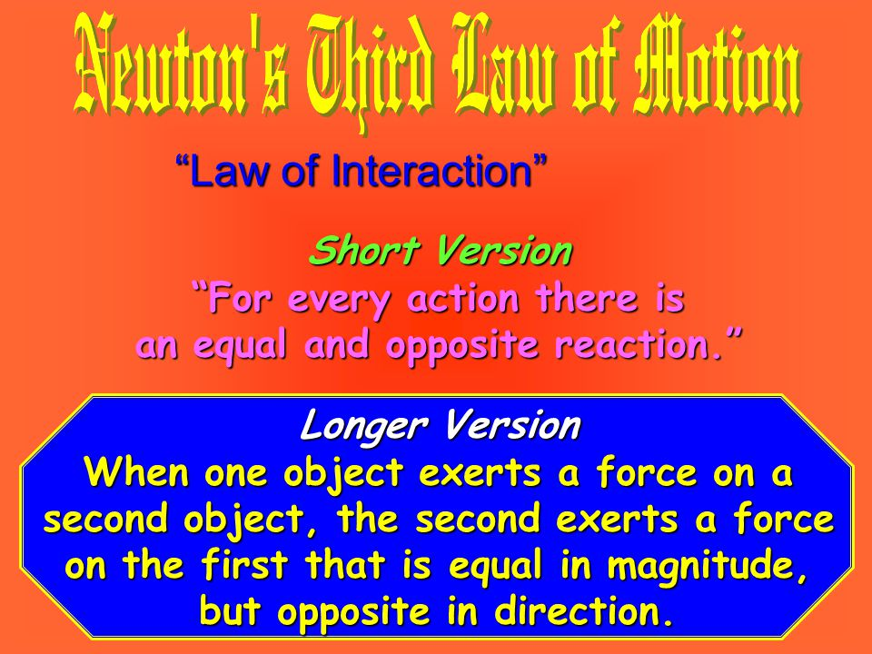 Law of Interaction Short Version For every action there is an equal and opposite reaction. Longer Version When one object exerts a force on a second object, the second exerts a force on the first that is equal in magnitude, but opposite in direction.