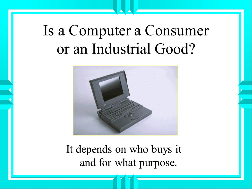 Is a Computer a Consumer or an Industrial Good It depends on who buys it and for what purpose.