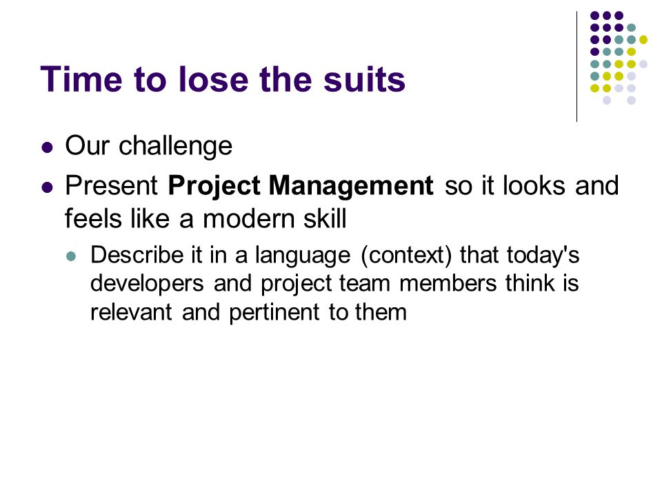Time to lose the suits Our challenge Present Project Management so it looks and feels like a modern skill Describe it in a language (context) that today s developers and project team members think is relevant and pertinent to them