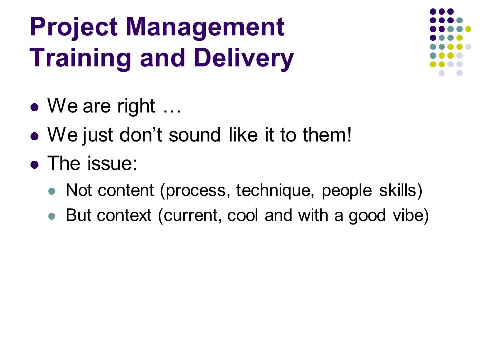 Project Management Training and Delivery We are right … We just don't sound like it to them! The issue: Not content (process, technique, people skills