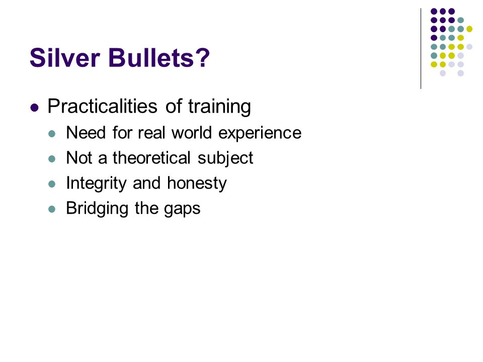 Silver Bullets? Practicalities of training Need for real world experience Not a theoretical subject Integrity and honesty Bridging the gaps