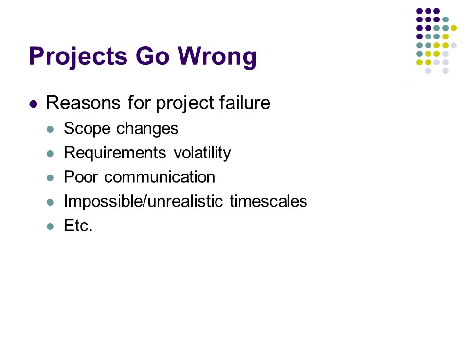 Projects Go Wrong Reasons for project failure Scope changes Requirements volatility Poor communication Impossible/unrealistic timescales Etc.