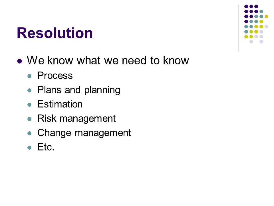 Resolution We know what we need to know Process Plans and planning Estimation Risk management Change management Etc.